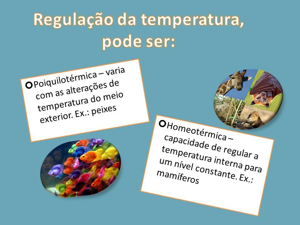 Homeotérmica – capacidade de regular a temperatura interna para um nível constante. Ex.: mamíferos Poiquilotérmica – varia com as alterações de temper