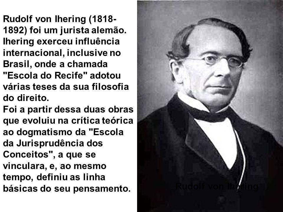 Rudolf von Ihering Rudolf von Ihering (1818- 1892) foi um jurista alemão. Ihering exerceu influência internacional, inclusive no Brasil, onde a chamad