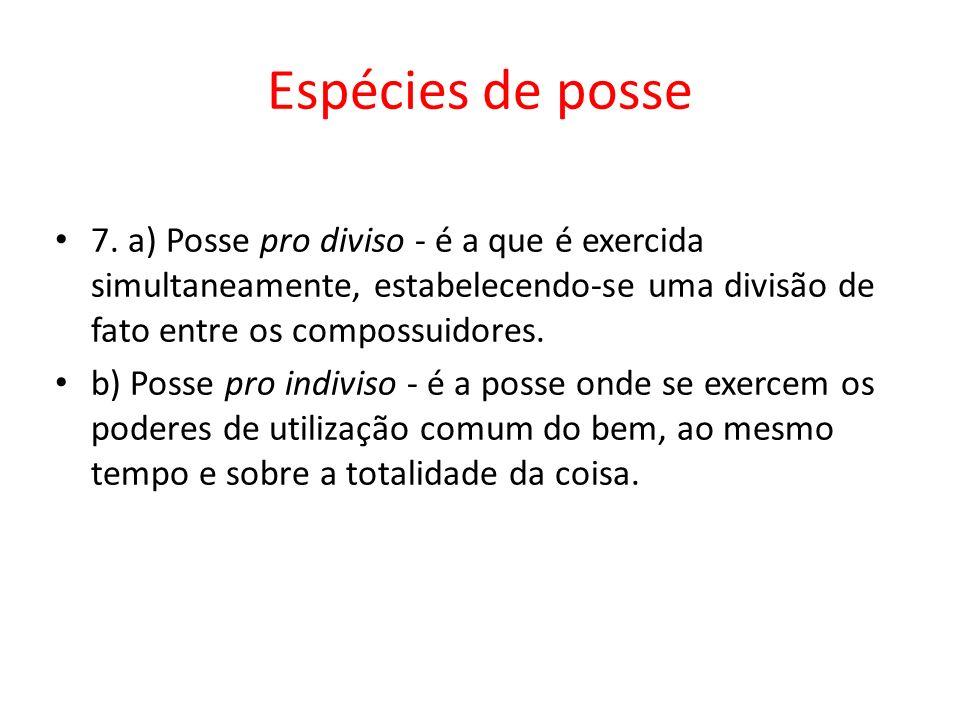 Espécies de posse 7. a) Posse pro diviso - é a que é exercida simultaneamente, estabelecendo-se uma divisão de fato entre os compossuidores. b) Posse