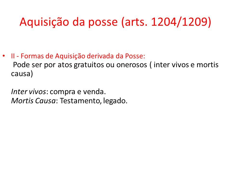 Aquisição da posse (arts. 1204/1209) II - Formas de Aquisição derivada da Posse: Pode ser por atos gratuitos ou onerosos ( inter vivos e mortis causa)