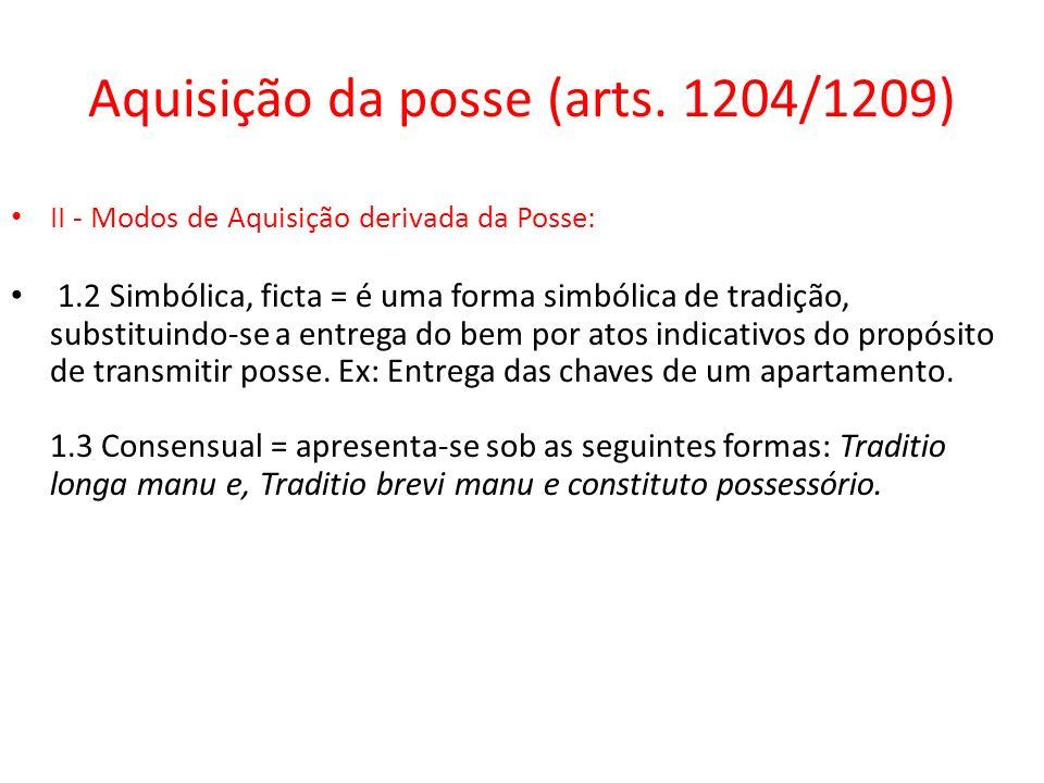 Aquisição da posse (arts. 1204/1209) II - Modos de Aquisição derivada da Posse: 1.2 Simbólica, ficta = é uma forma simbólica de tradição, substituindo