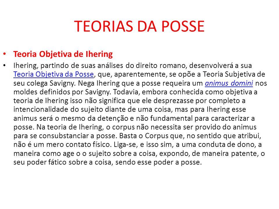 TEORIAS DA POSSE Teoria Objetiva de Ihering Ihering, partindo de suas análises do direito romano, desenvolverá a sua Teoria Objetiva da Posse, que, ap