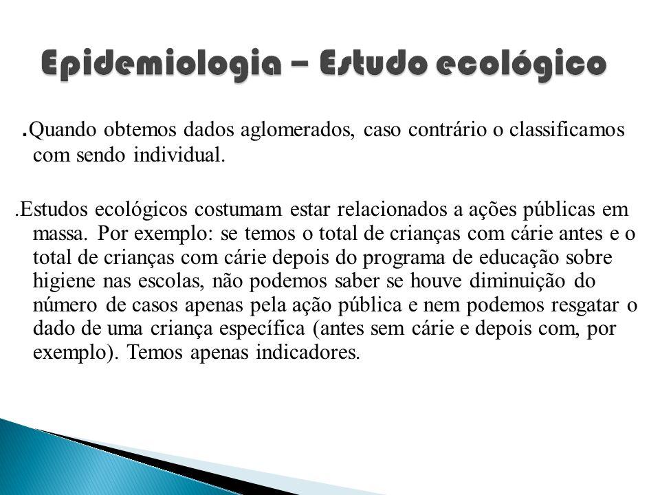 . Quando obtemos dados aglomerados, caso contrário o classificamos com sendo individual..Estudos ecológicos costumam estar relacionados a ações públic