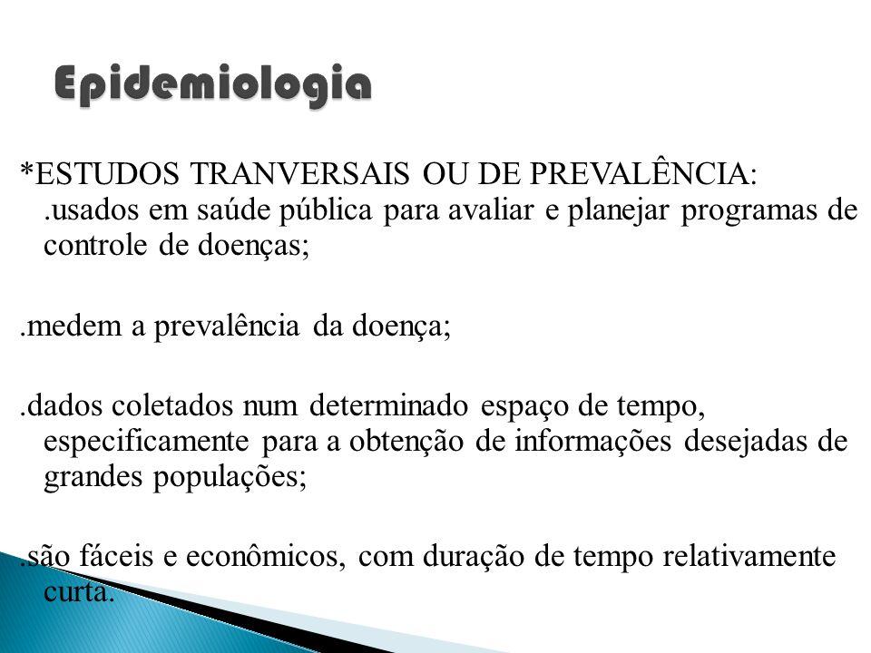 *ESTUDOS TRANVERSAIS OU DE PREVALÊNCIA:.usados em saúde pública para avaliar e planejar programas de controle de doenças;.medem a prevalência da doenç
