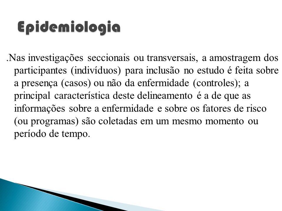 .Nas investigações seccionais ou transversais, a amostragem dos participantes (indivíduos) para inclusão no estudo é feita sobre a presença (casos) ou