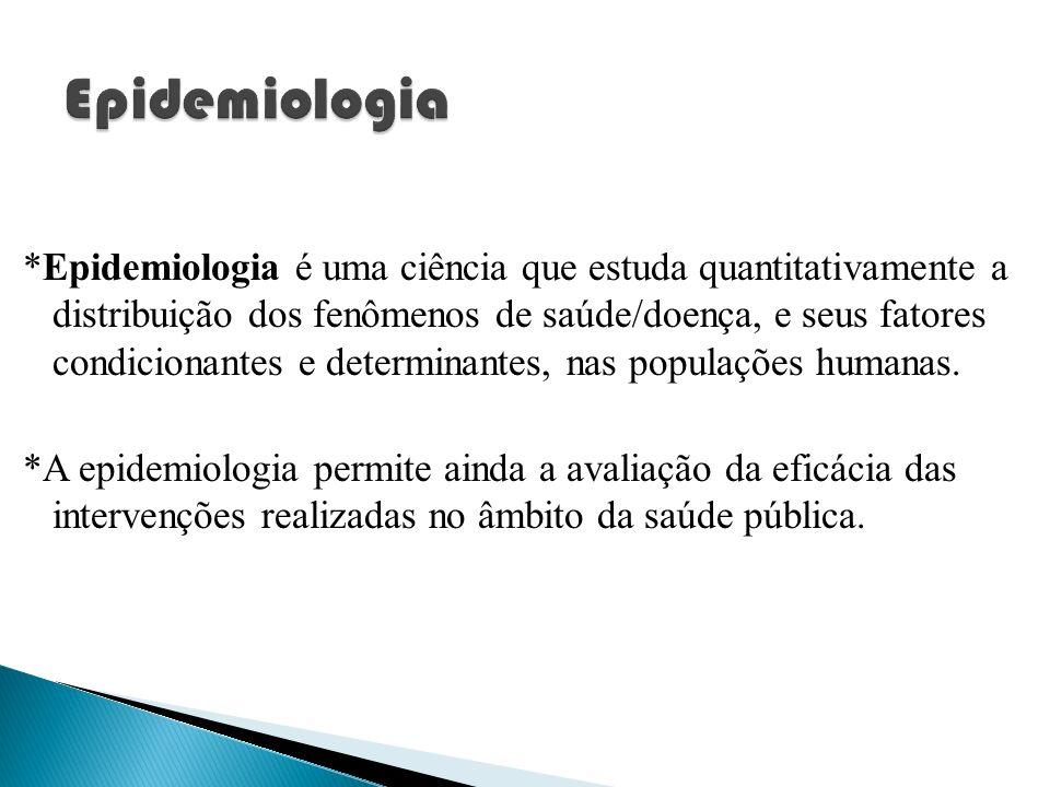 *Epidemiologia é uma ciência que estuda quantitativamente a distribuição dos fenômenos de saúde/doença, e seus fatores condicionantes e determinantes,