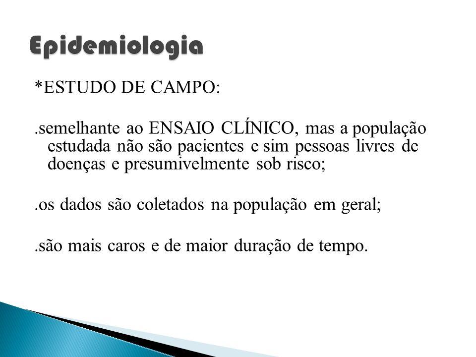 *ESTUDO DE CAMPO:.semelhante ao ENSAIO CLÍNICO, mas a população estudada não são pacientes e sim pessoas livres de doenças e presumivelmente sob risco