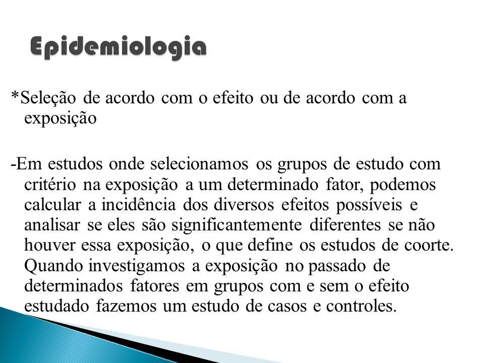 *Seleção de acordo com o efeito ou de acordo com a exposição -Em estudos onde selecionamos os grupos de estudo com critério na exposição a um determin