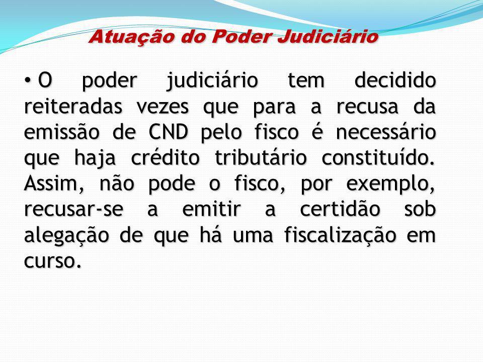 Atuação do Poder Judiciário Atuação do Poder Judiciário O poder judiciário tem decidido reiteradas vezes que para a recusa da emissão de CND pelo fisc
