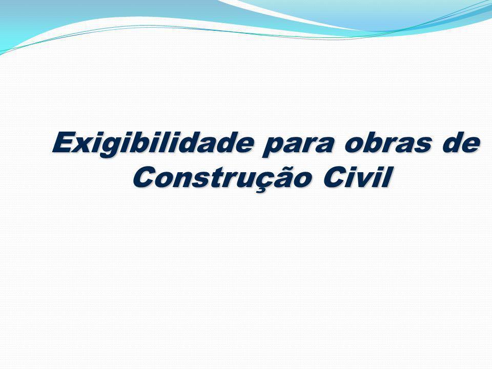 Exigibilidade para obras de Construção Civil Exigibilidade para obras de Construção Civil