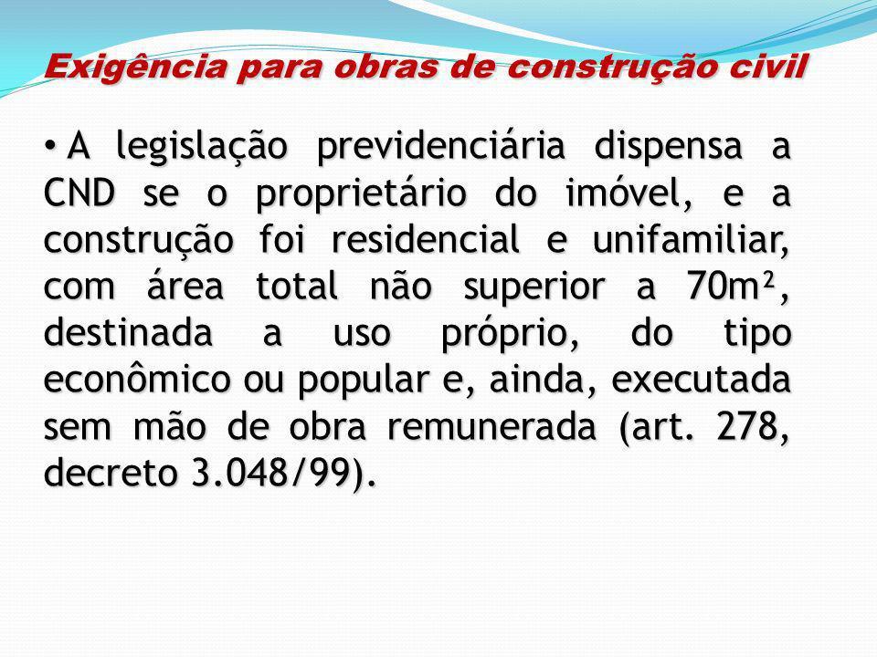 Exigência para obras de construção civil Exigência para obras de construção civil A legislação previdenciária dispensa a CND se o proprietário do imóv