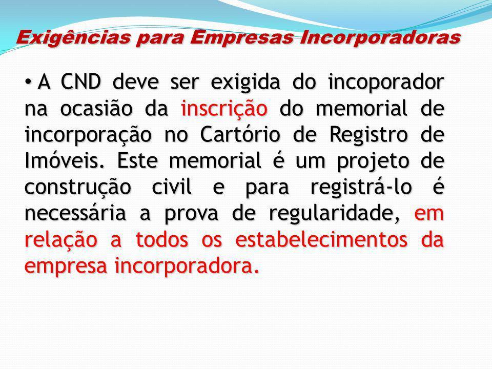 Exigências para Empresas Incorporadoras Exigências para Empresas Incorporadoras A CND deve ser exigida do incoporador na ocasião da inscrição do memor