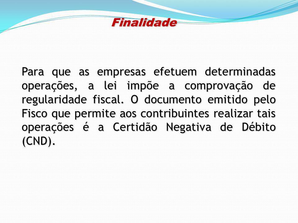Finalidade Finalidade Para que as empresas efetuem determinadas operações, a lei impõe a comprovação de regularidade fiscal. O documento emitido pelo