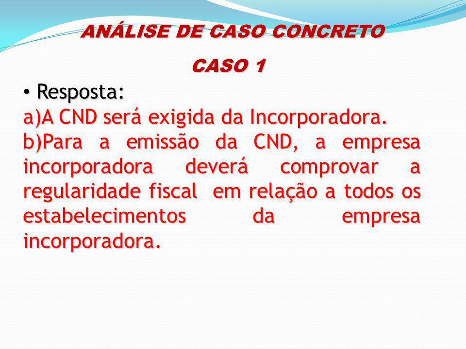 ANÁLISE DE CASO CONCRETO ANÁLISE DE CASO CONCRETO CASO 1 Resposta: Resposta: a)A CND será exigida da Incorporadora. b)Para a emissão da CND, a empresa