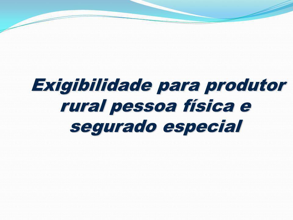 Exigibilidade para produtor rural pessoa física e segurado especial Exigibilidade para produtor rural pessoa física e segurado especial