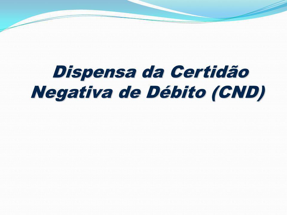 Dispensa da Certidão Negativa de Débito (CND) Dispensa da Certidão Negativa de Débito (CND)