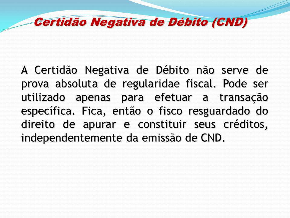 Certidão Negativa de Débito (CND) Certidão Negativa de Débito (CND) A Certidão Negativa de Débito não serve de prova absoluta de regularidae fiscal. P
