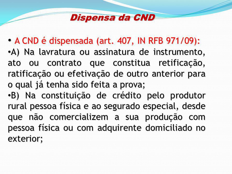 Dispensa da CND Dispensa da CND A CND é dispensada (art. 407, IN RFB 971/09): A CND é dispensada (art. 407, IN RFB 971/09): A) Na lavratura ou assinat