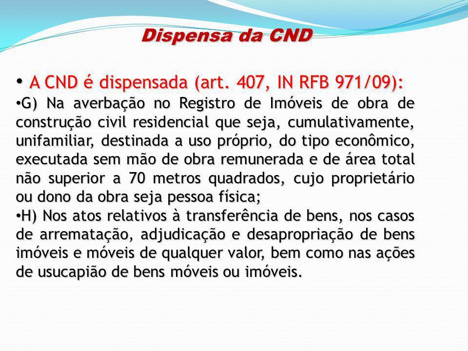Dispensa da CND Dispensa da CND A CND é dispensada (art. 407, IN RFB 971/09): A CND é dispensada (art. 407, IN RFB 971/09): G) Na averbação no Registr