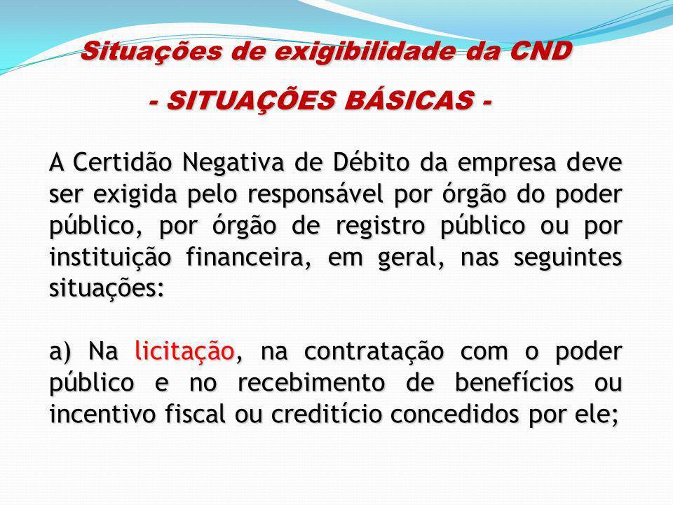 Situações de exigibilidade da CND Situações de exigibilidade da CND - SITUAÇÕES BÁSICAS - A Certidão Negativa de Débito da empresa deve ser exigida pe