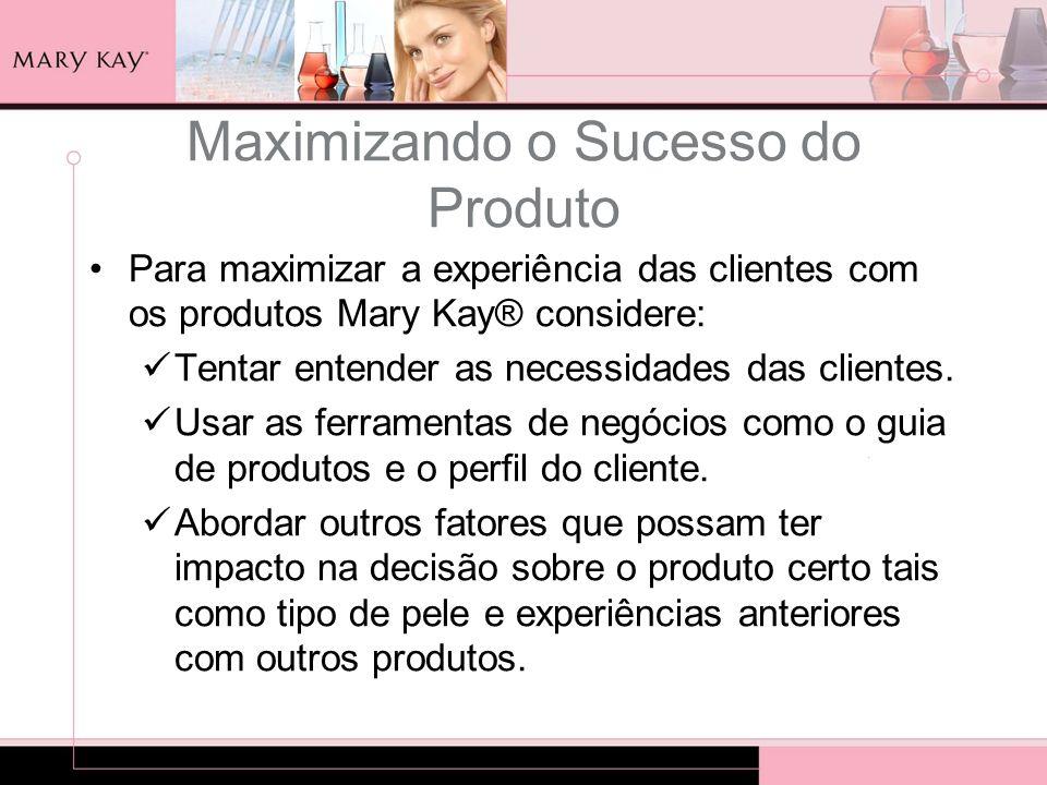 Maximizando o Sucesso do Produto Para maximizar a experiência das clientes com os produtos Mary Kay® considere: Tentar entender as necessidades das cl