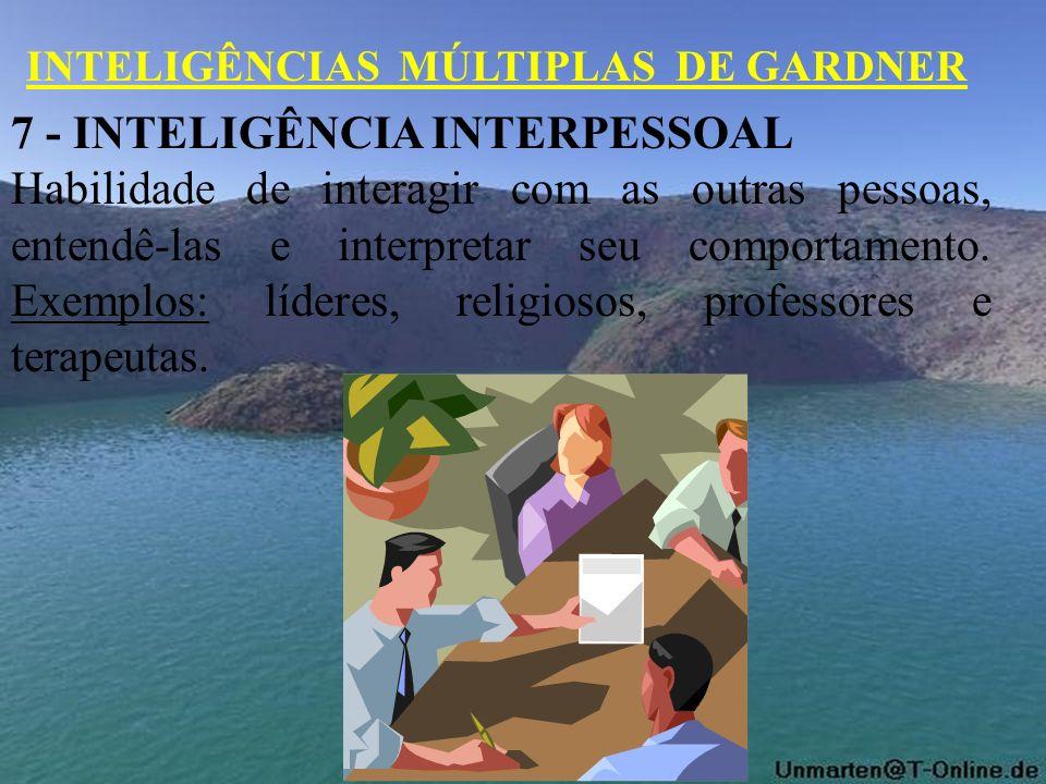 7 - INTELIGÊNCIA INTERPESSOAL Habilidade de interagir com as outras pessoas, entendê-las e interpretar seu comportamento. Exemplos: líderes, religioso