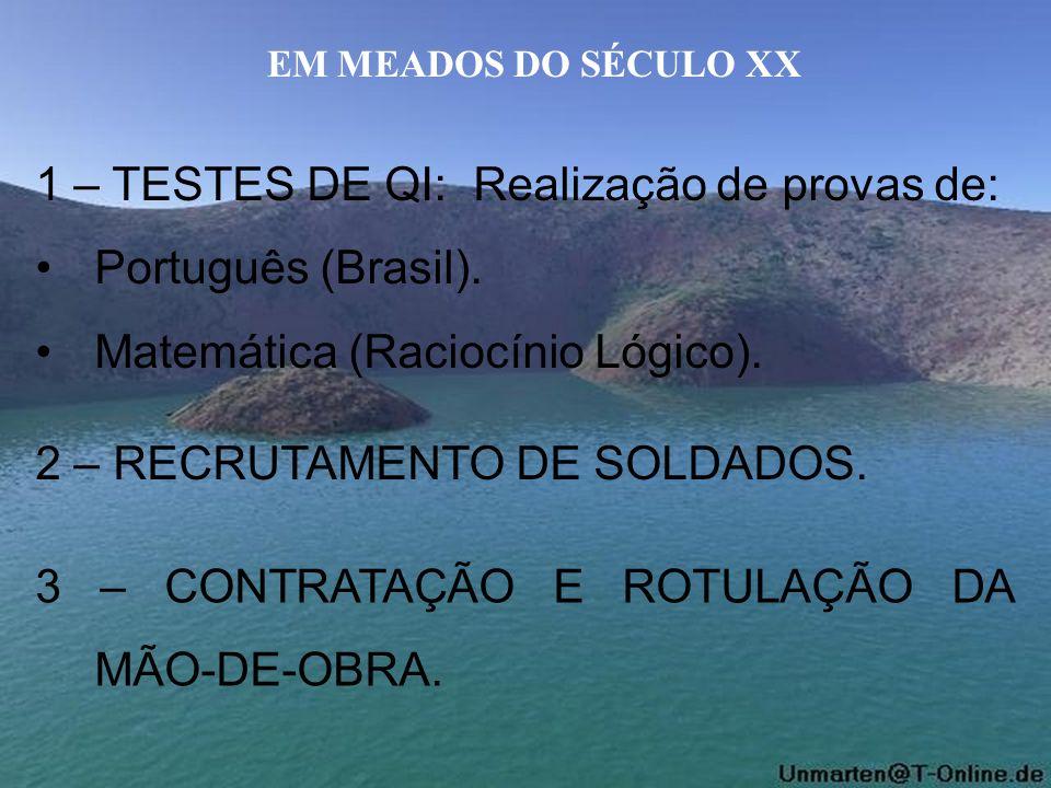 EM MEADOS DO SÉCULO XX 1 – TESTES DE QI: Realização de provas de: Português (Brasil). Matemática (Raciocínio Lógico). 2 – RECRUTAMENTO DE SOLDADOS. 3