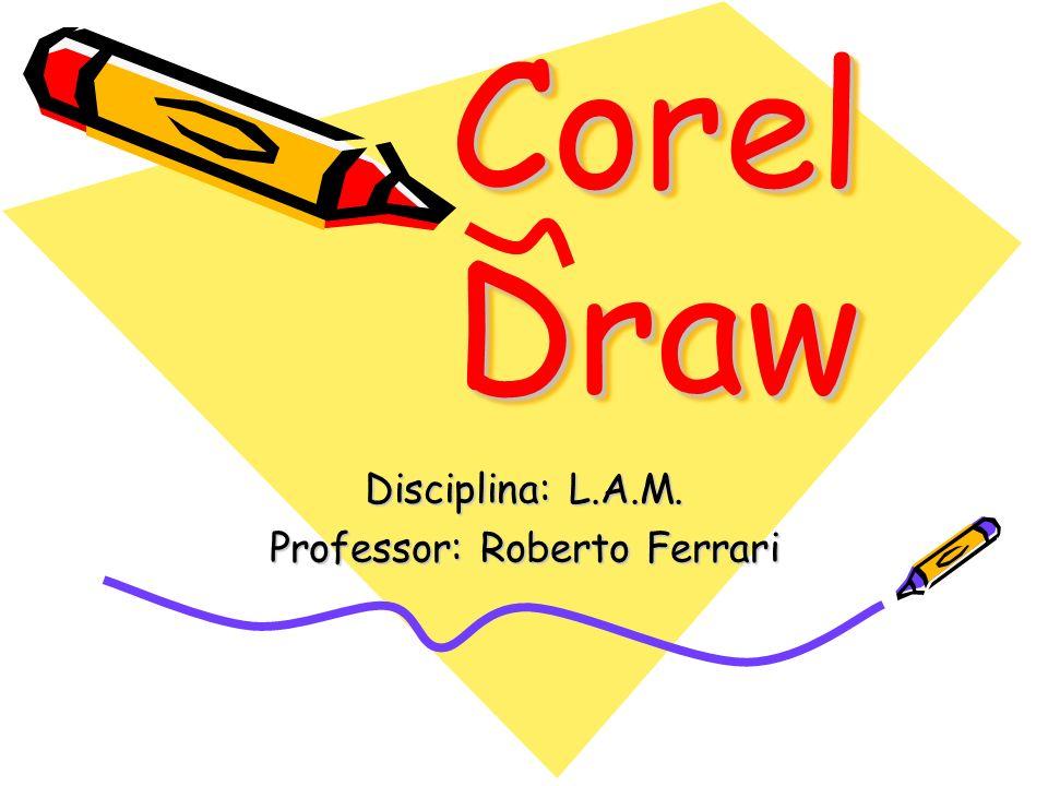 Corel Draw Disciplina: L.A.M. Professor: Roberto Ferrari