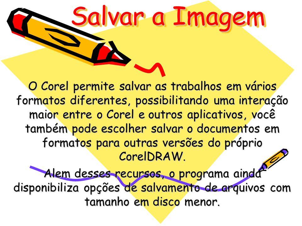 Salvar a Imagem O Corel permite salvar as trabalhos em vários formatos diferentes, possibilitando uma interação maior entre o Corel e outros aplicativ