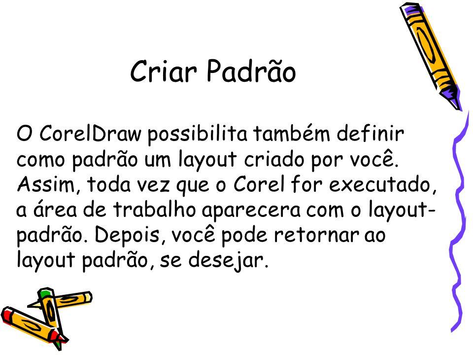 Criar Padrão O CorelDraw possibilita também definir como padrão um layout criado por você. Assim, toda vez que o Corel for executado, a área de trabal
