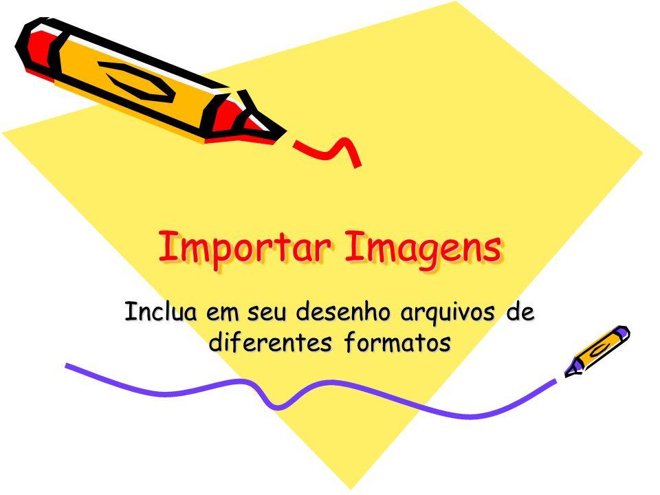Importar Imagens Inclua em seu desenho arquivos de diferentes formatos