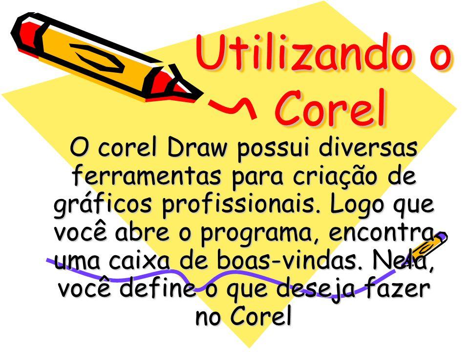 Utilizando o Corel O corel Draw possui diversas ferramentas para criação de gráficos profissionais. Logo que você abre o programa, encontra uma caixa