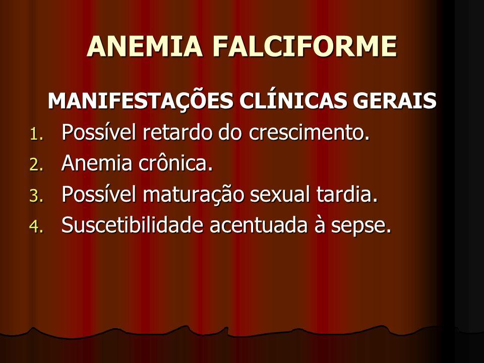 ANEMIA FALCIFORME MANIFESTAÇÕES CLÍNICAS GERAIS 1. Possível retardo do crescimento. 2. Anemia crônica. 3. Possível maturação sexual tardia. 4. Susceti