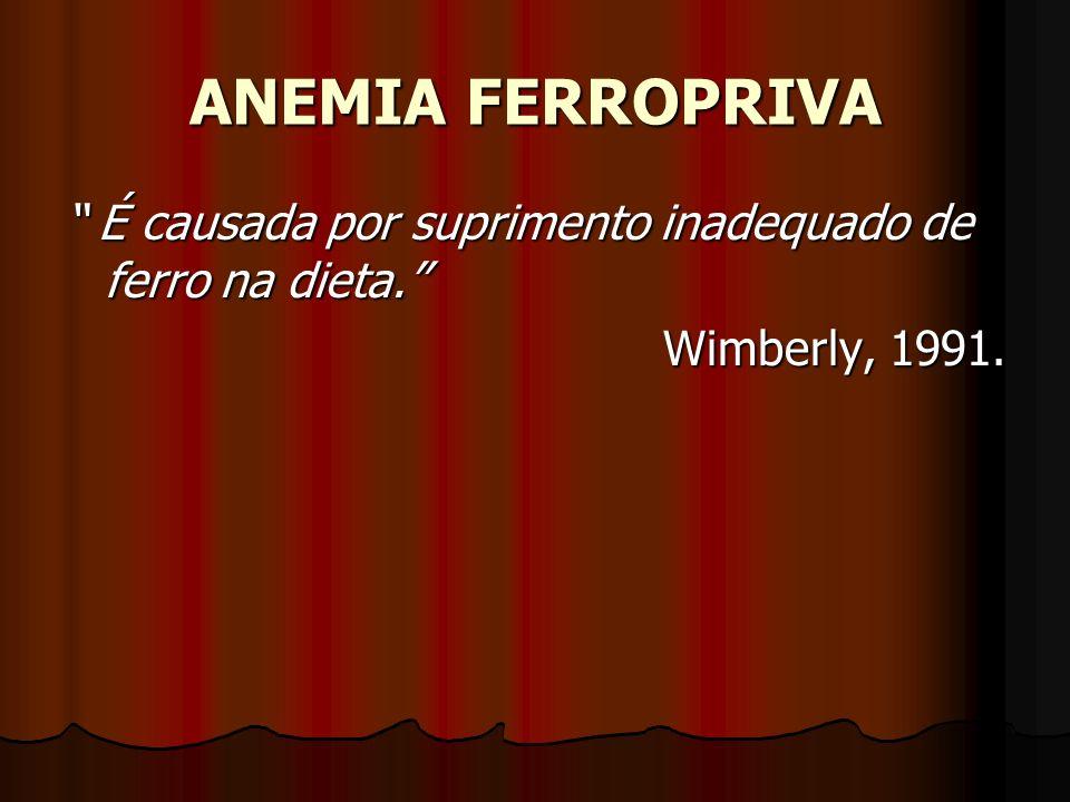 ANEMIA FERROPRIVA É causada por suprimento inadequado de ferro na dieta. É causada por suprimento inadequado de ferro na dieta. Wimberly, 1991.