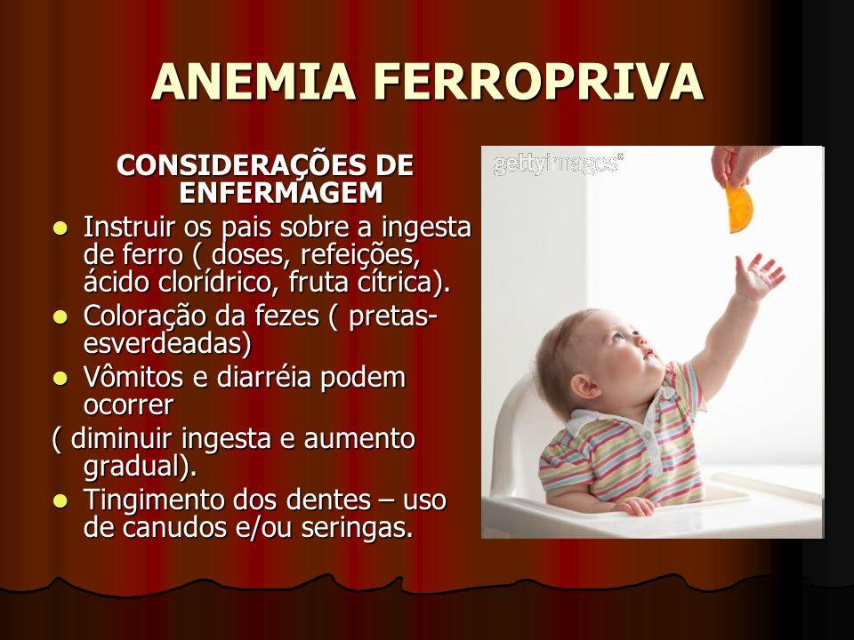 ANEMIA FERROPRIVA CONSIDERAÇÕES DE ENFERMAGEM Instruir os pais sobre a ingesta de ferro ( doses, refeições, ácido clorídrico, fruta cítrica). Instruir