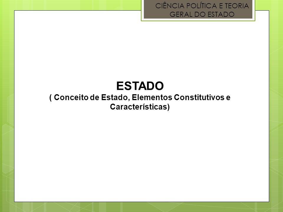 CIÊNCIA POLÍTICA E TEORIA GERAL DO ESTADO ESTADO ( Conceito de Estado, Elementos Constitutivos e Características)