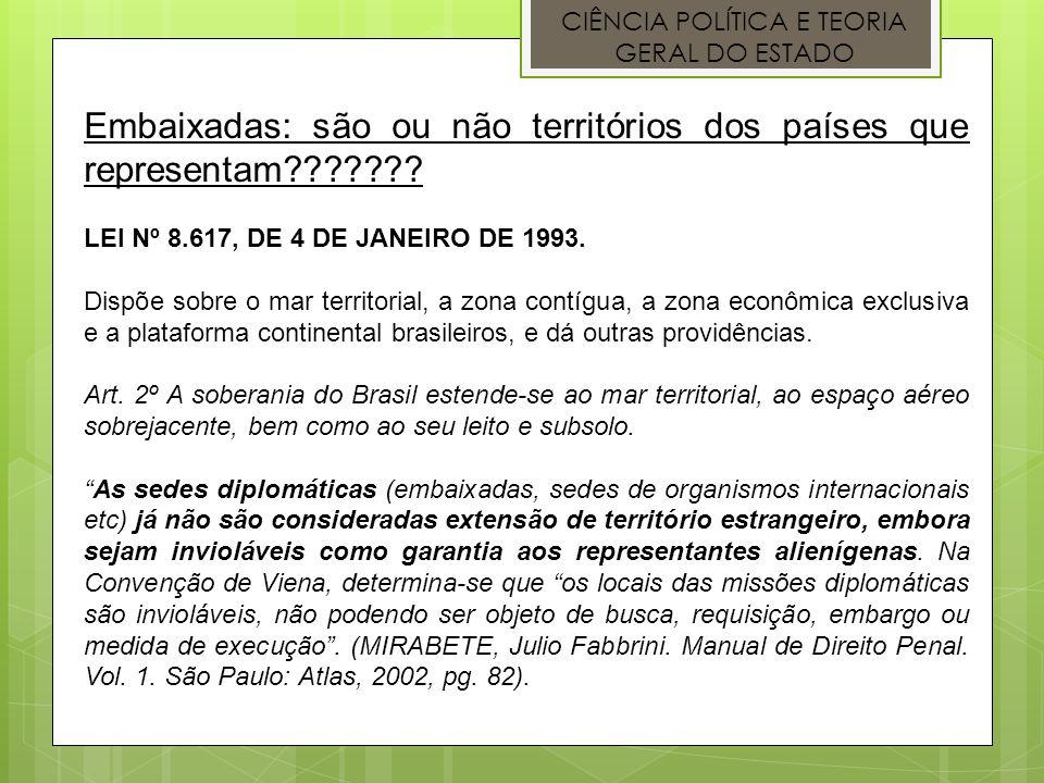 CIÊNCIA POLÍTICA E TEORIA GERAL DO ESTADO Embaixadas: são ou não territórios dos países que representam??????? LEI Nº 8.617, DE 4 DE JANEIRO DE 1993.