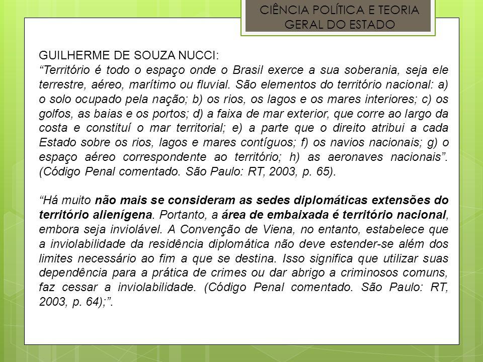 CIÊNCIA POLÍTICA E TEORIA GERAL DO ESTADO GUILHERME DE SOUZA NUCCI: Território é todo o espaço onde o Brasil exerce a sua soberania, seja ele terrestr