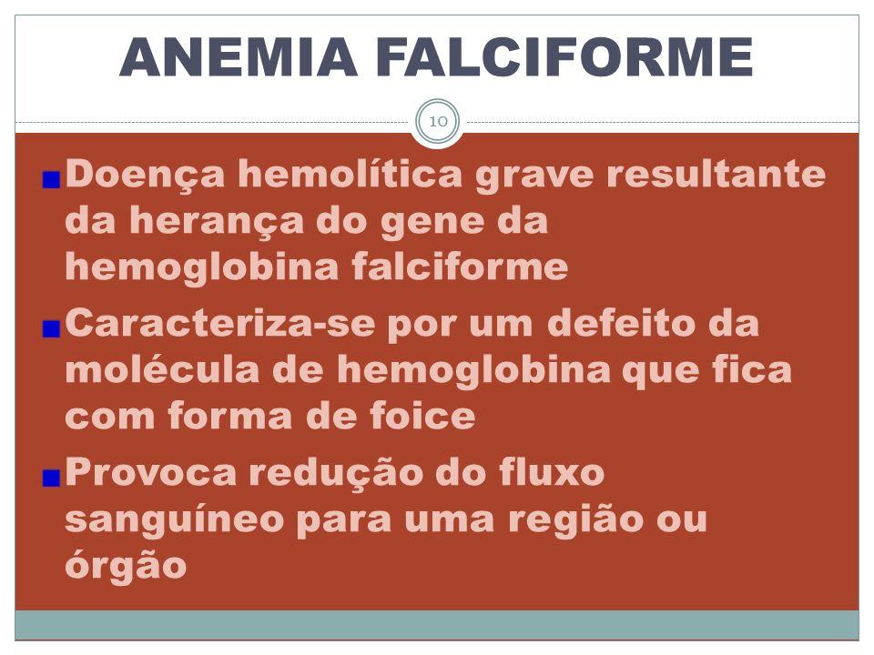 ANEMIA FALCIFORME Doença hemolítica grave resultante da herança do gene da hemoglobina falciforme Caracteriza-se por um defeito da molécula de hemoglo