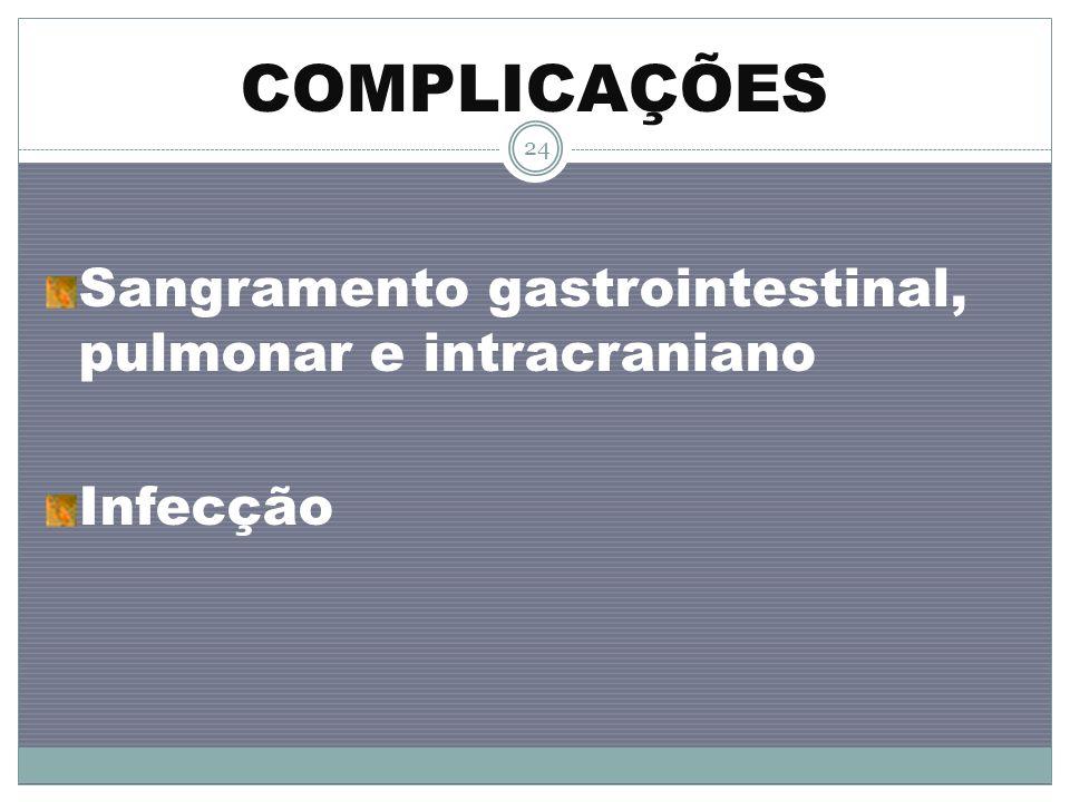 COMPLICAÇÕES Sangramento gastrointestinal, pulmonar e intracraniano Infecção 24