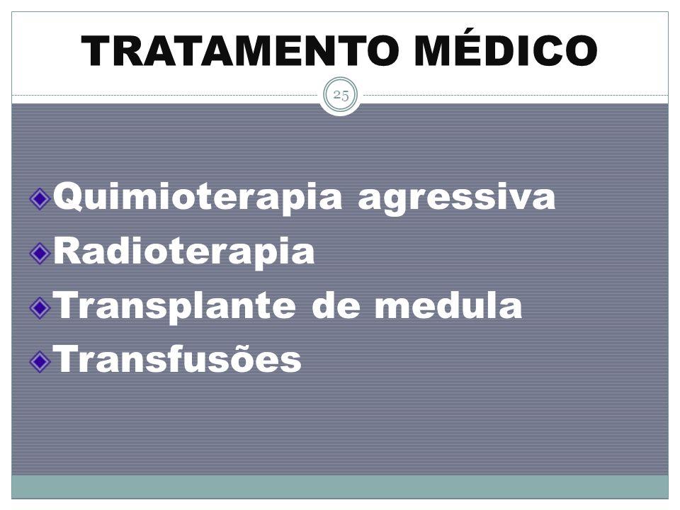 TRATAMENTO MÉDICO Quimioterapia agressiva Radioterapia Transplante de medula Transfusões 25