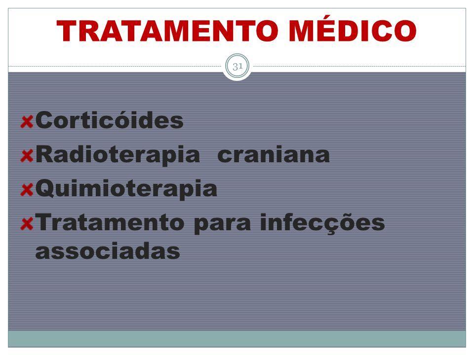 TRATAMENTO MÉDICO Corticóides Radioterapia craniana Quimioterapia Tratamento para infecções associadas 31