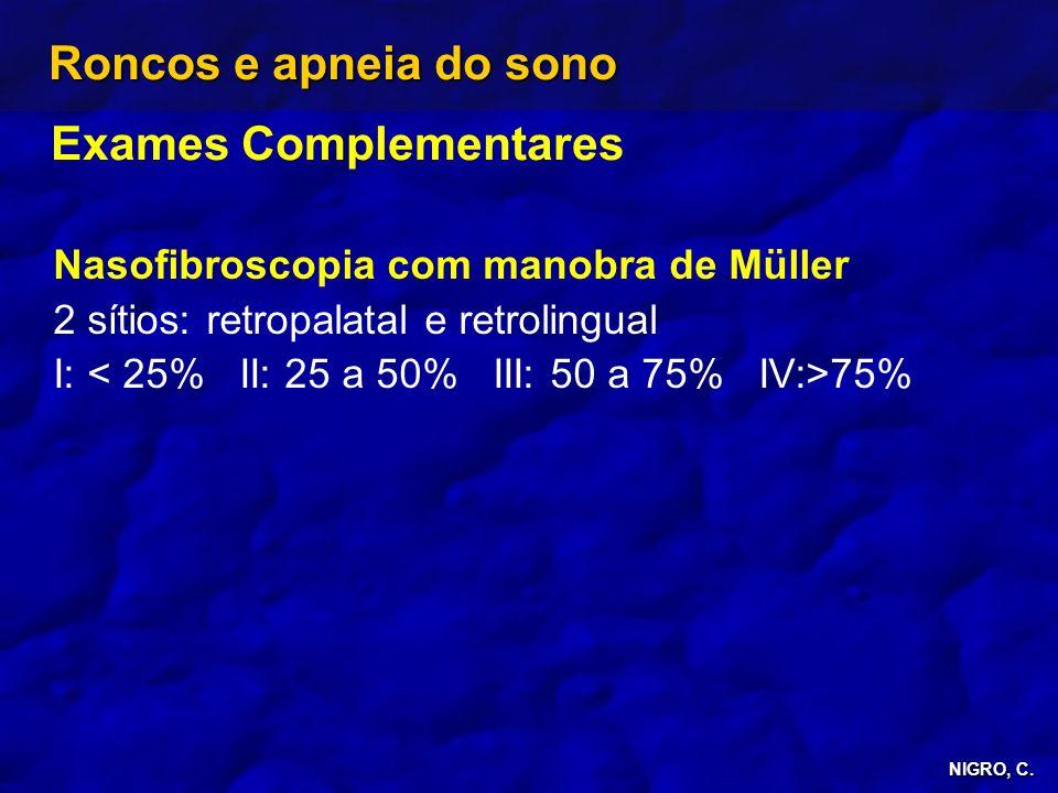 NIGRO, C. Roncos e apneia do sono Exames Complementares Nasofibroscopia com manobra de Müller 2 sítios: retropalatal e retrolingual I: 75%