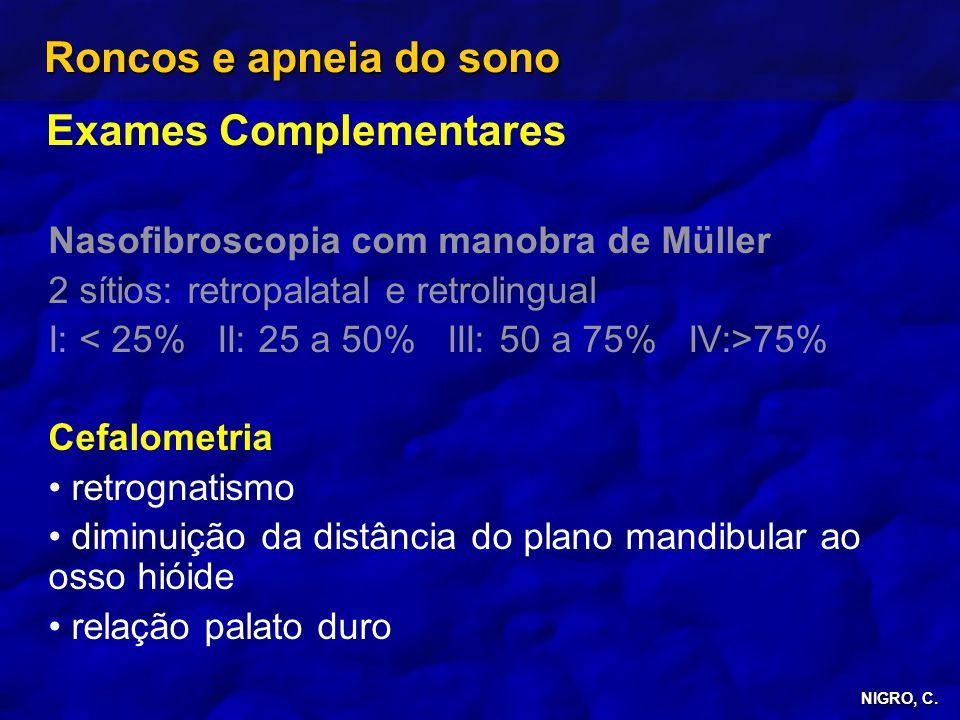 NIGRO, C. Roncos e apneia do sono Exames Complementares Nasofibroscopia com manobra de Müller 2 sítios: retropalatal e retrolingual I: 75% Cefalometri