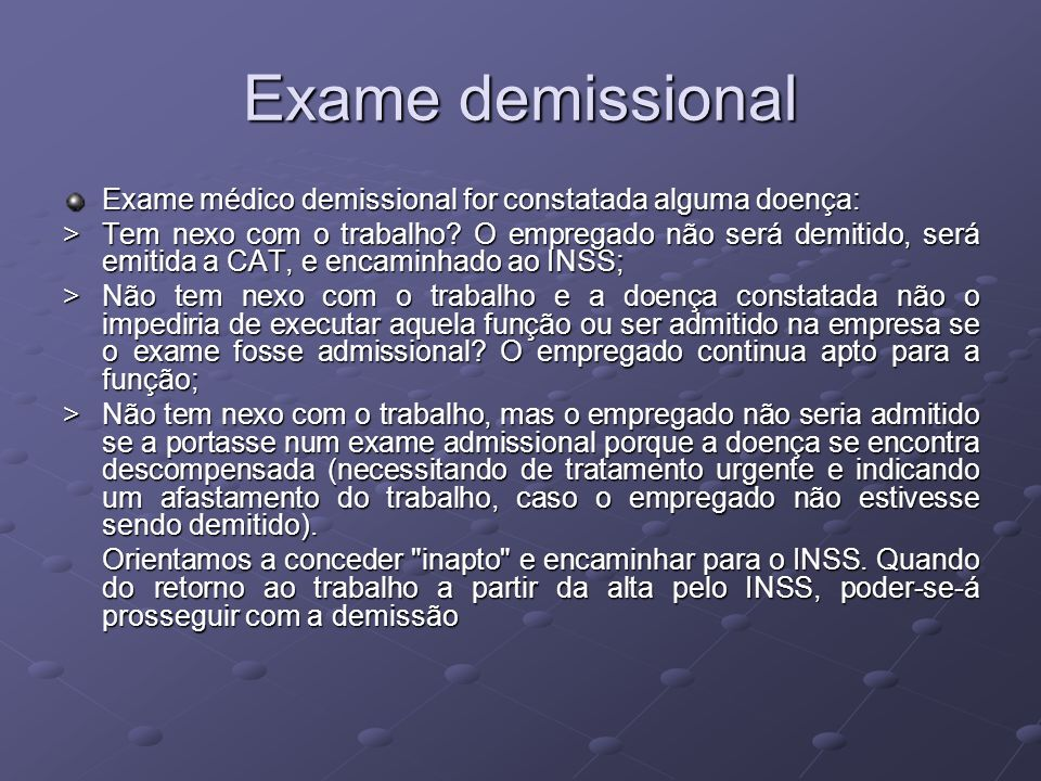 Exame demissional Exame médico demissional for constatada alguma doença: > Tem nexo com o trabalho? O empregado não será demitido, será emitida a CAT,