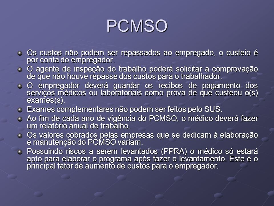 PCMSO Os custos não podem ser repassados ao empregado, o custeio é por conta do empregador. O agente de inspeção do trabalho poderá solicitar a compro