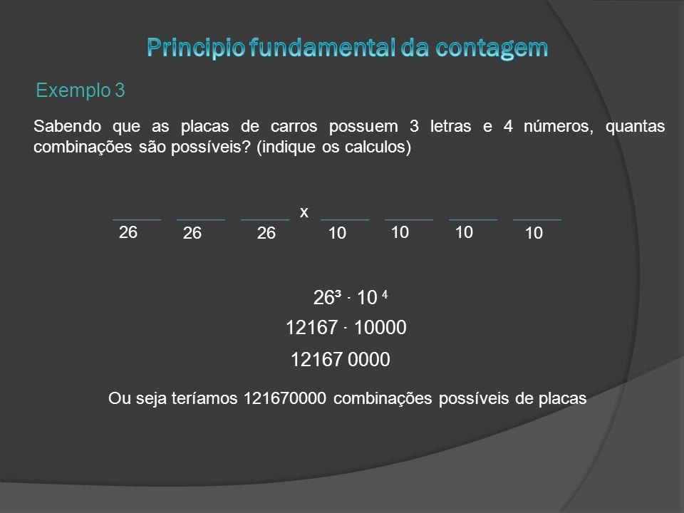 Exemplo 3 Sabendo que as placas de carros possuem 3 letras e 4 números, quantas combinações são possíveis? (indique os calculos) x 26 10 26³ 10 4 1216