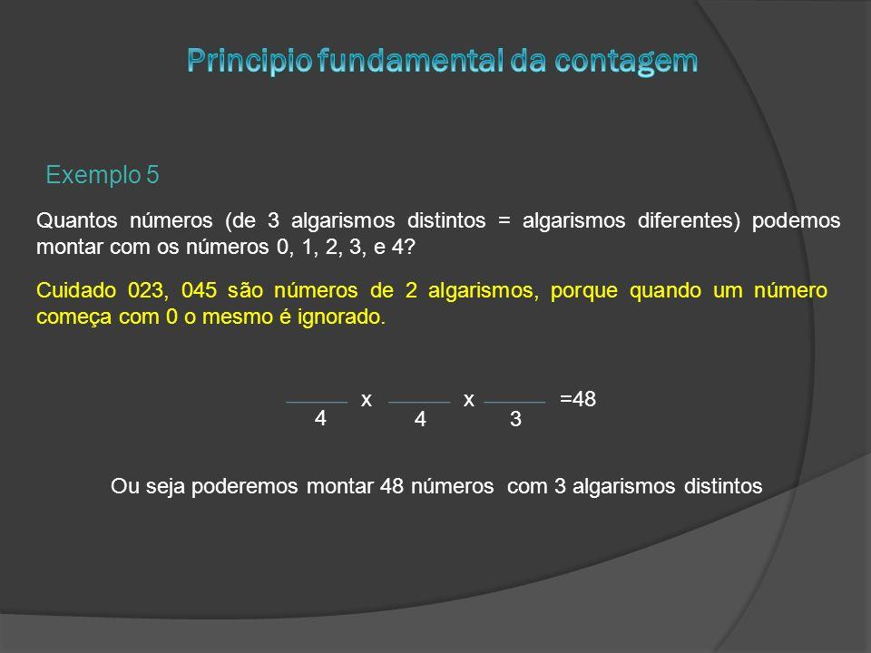 Exemplo 5 Quantos números (de 3 algarismos distintos = algarismos diferentes) podemos montar com os números 0, 1, 2, 3, e 4? Cuidado 023, 045 são núme