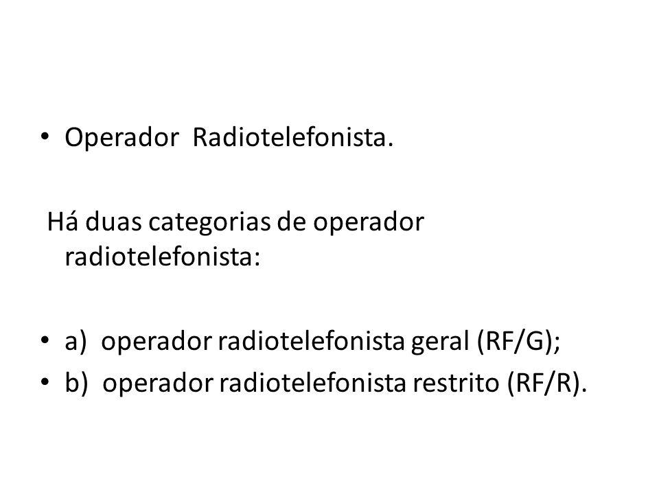 Operador Radiotelefonista. Há duas categorias de operador radiotelefonista: a) operador radiotelefonista geral (RF/G); b) operador radiotelefonista re