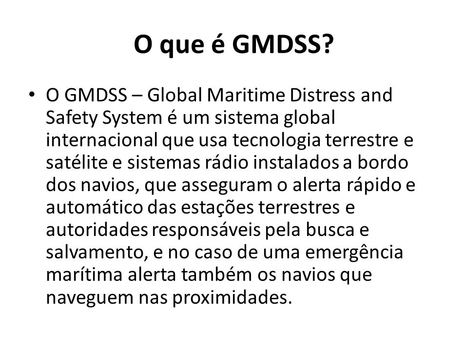 O que é GMDSS? O GMDSS – Global Maritime Distress and Safety System é um sistema global internacional que usa tecnologia terrestre e satélite e sistem